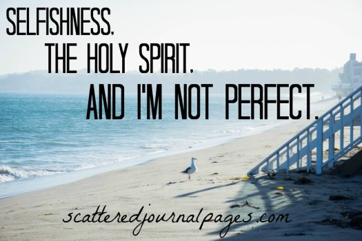 Selfishness, The Holy Spirit, and I'm Not Perfect.