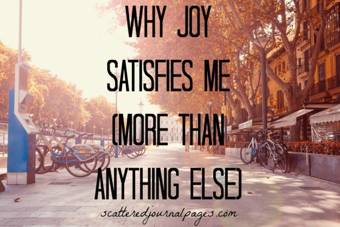 Why Joy Satisfies Me (More Than Anything Else)