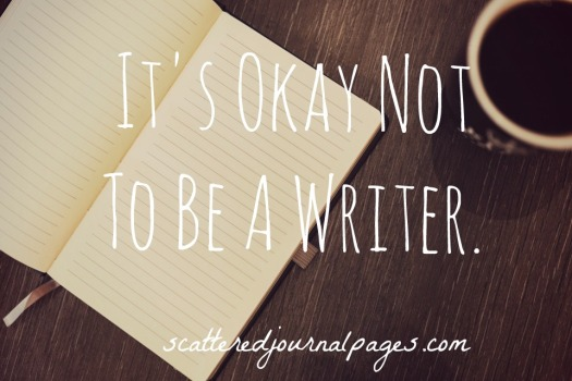 It's Okay Not To Be A Writer.