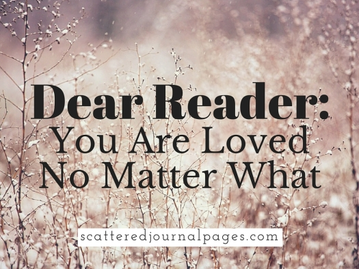 Dear Reader- You Are Loved No Matter What