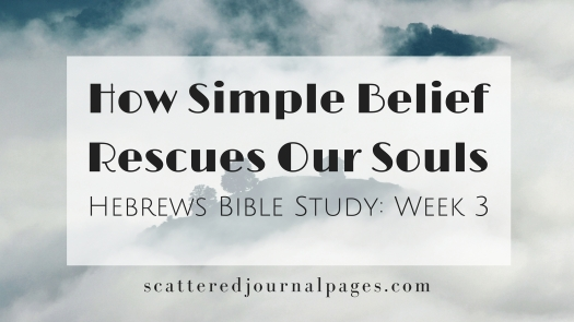 How Simple Belief Rescues Our Souls (Hebrews Bible Study_ Week 3)