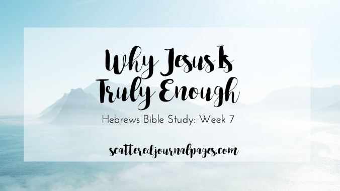 Why Jesus Is Truly Enough (Hebrews Bible Study- Week 7)