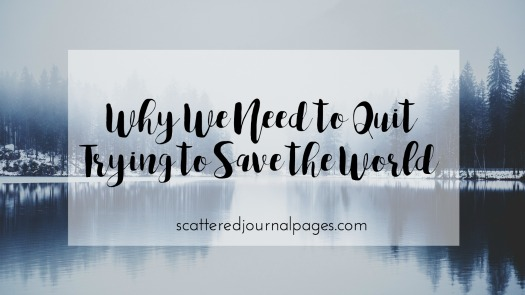 why-we-need-to-quit-trying-to-save-the-world