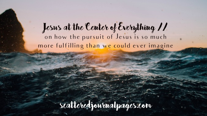 Jesus at the Center of Everything on how the pursuit of Jesus is so much more fulfilling than we could ever imagine